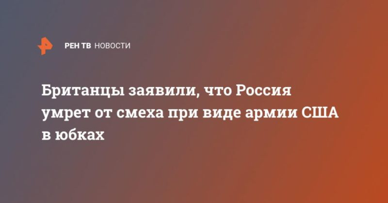 Общество: Британцы заявили, что Россия умрет от смеха при виде армии США в юбках