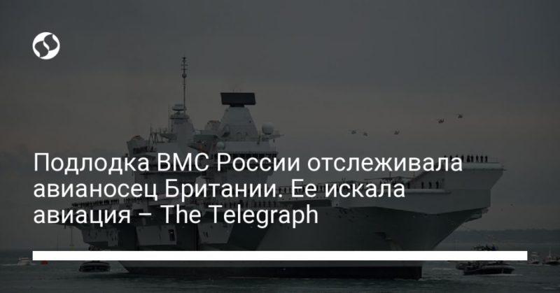Общество: Подлодка ВМС России отслеживала авианосец Британии. Ее искала авиация – The Telegraph