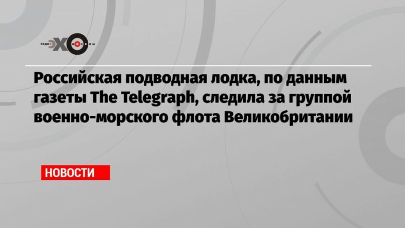 Общество: Российская подводная лодка, по данным газеты The Telegraph, следила за группой военно-морского флота Великобритании