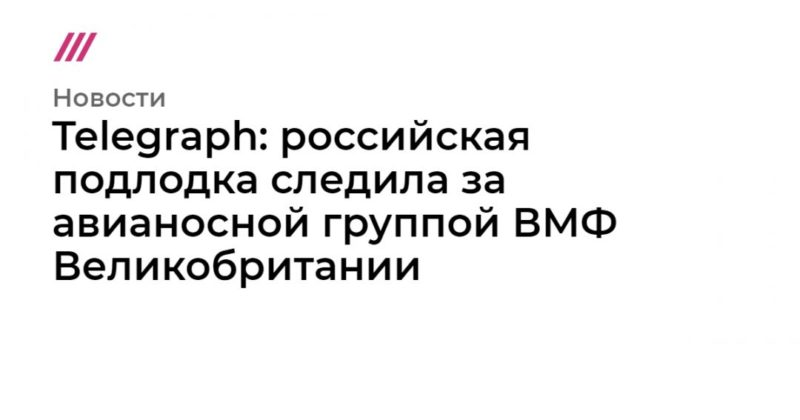 Общество: Telegraph: российская подлодка следила за авианосной группой ВМФ Великобритании