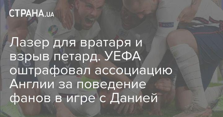 Общество: Лазер для вратаря и взрыв петард. УЕФА оштрафовал ассоциацию Англии за поведение фанов в игре с Данией