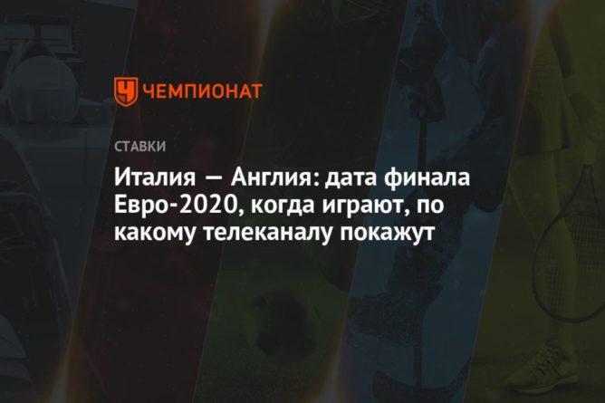 Общество: Италия — Англия: дата финала Евро-2020, когда играют, по какому телеканалу покажут