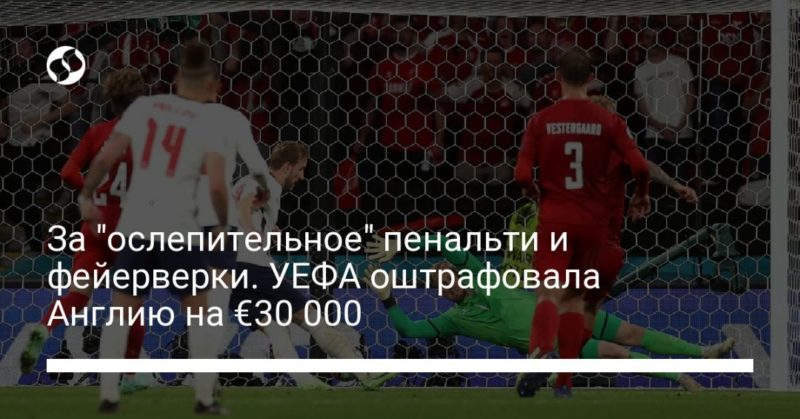 """Общество: За """"ослепительное"""" пенальти и фейерверки. УЕФА оштрафовала Англию на €30 000"""