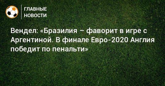 Общество: Вендел: «Бразилия – фаворит в игре с Аргентиной. В финале Евро-2020 Англия победит по пенальти»