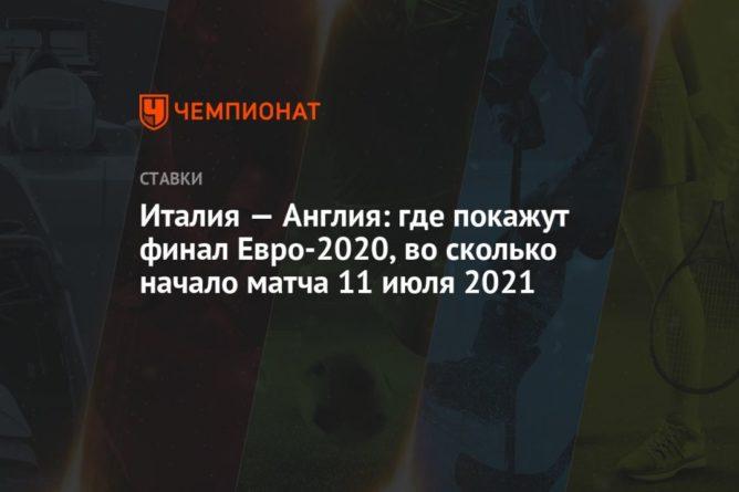 Общество: Италия — Англия: где покажут финал Евро-2020, во сколько начало матча 11 июля 2021