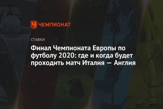 Общество: Финал Чемпионата Европы по футболу 2020: где и когда будет проходить матч Италия — Англия