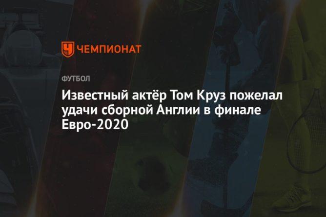 Общество: Известный актёр Том Круз пожелал удачи сборной Англии в финале Евро-2020