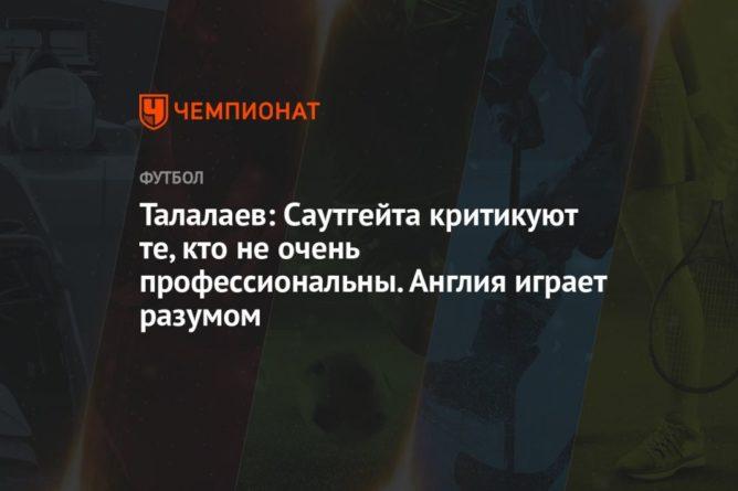 Общество: Талалаев: Саутгейта критикуют те, кто не очень профессиональны. Англия играет разумом