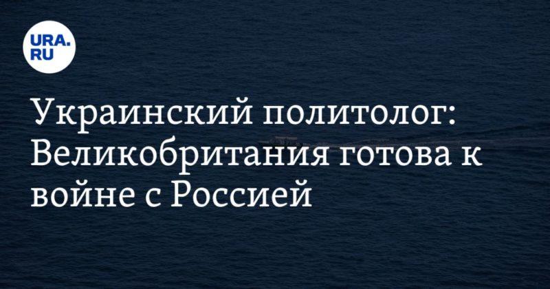 Общество: Украинский политолог: Великобритания готова к войне с Россией