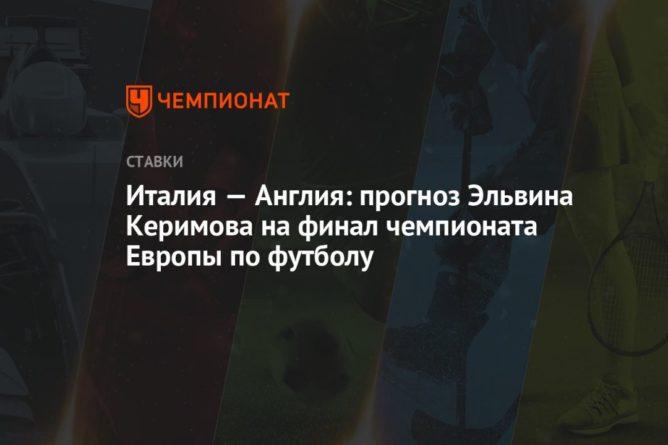 Общество: Италия — Англия: прогноз Эльвина Керимова на финал чемпионата Европы по футболу