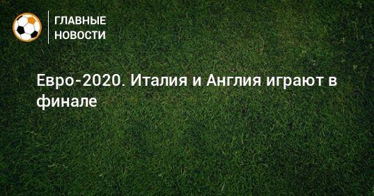 Общество: Евро-2020. Италия и Англия играют в финале