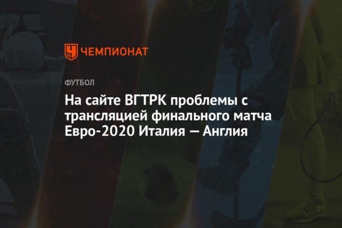 Общество: На сайте ВГТРК проблемы с транcляцией финального матча Евро-2020 Италия — Англия