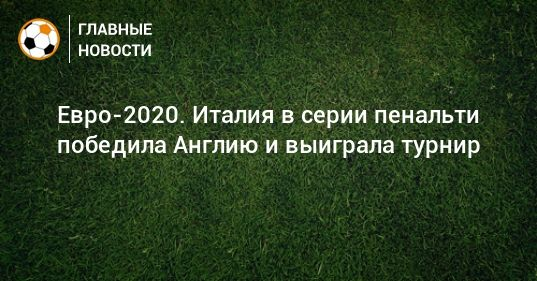 Общество: Евро-2020. Италия в серии пенальти победила Англию и выиграла турнир