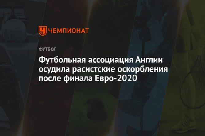 Общество: Футбольная ассоциация Англии осудила расистские оскорбления после финала Евро-2020