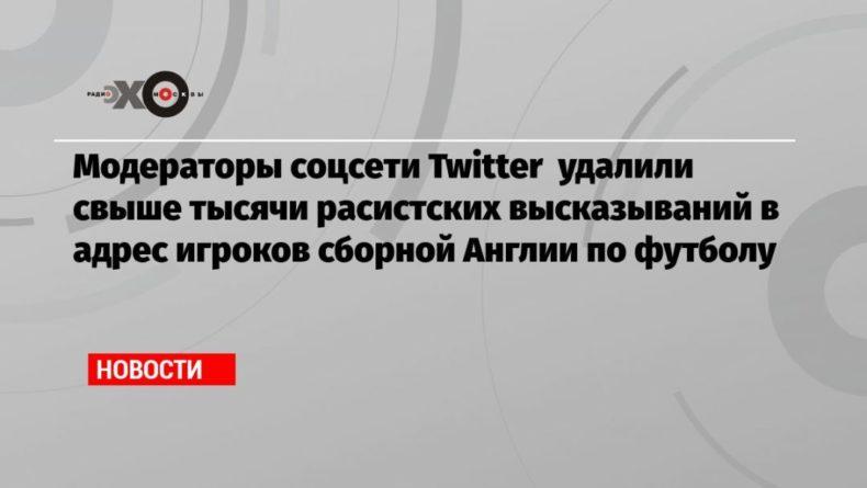 Общество: Модераторы соцсети Twitter удалили свыше тысячи расистских высказываний в адрес игроков сборной Англии по футболу