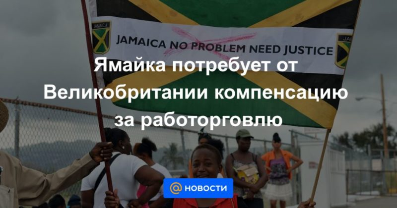 Общество: Ямайка потребует от Великобритании компенсацию за работорговлю