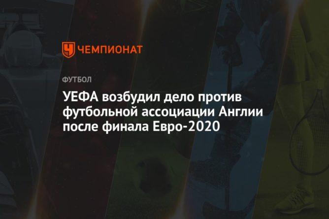 Общество: УЕФА возбудил дело против футбольной ассоциации Англии после финала Евро-2020