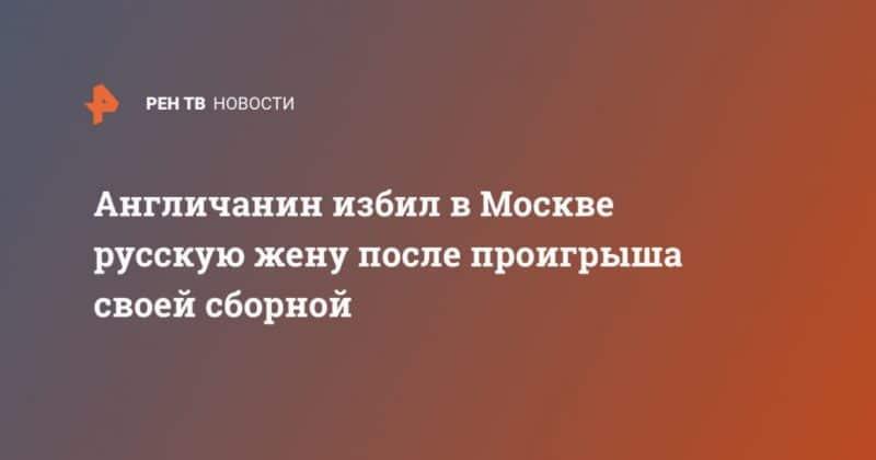 Общество: Англичанин избил в Москве русскую жену после проигрыша своей сборной