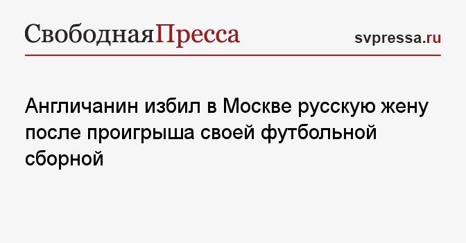 Общество: Англичанин избил в Москве русскую жену после проигрыша своей футбольной сборной