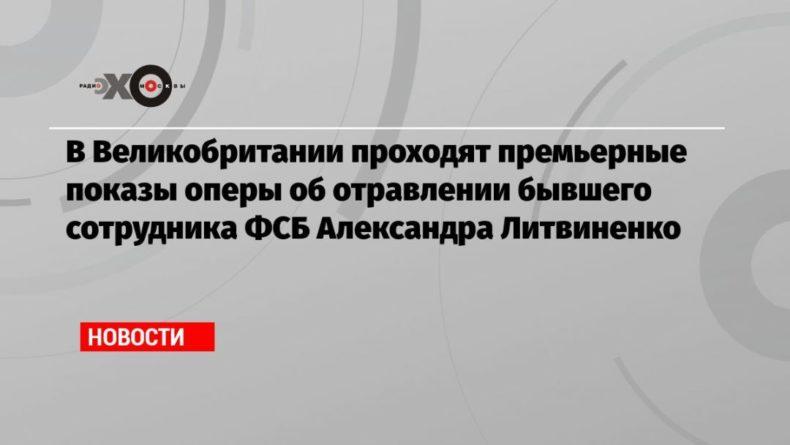 Общество: В Великобритании проходят премьерные показы оперы об отравлении бывшего сотрудника ФСБ Александра Литвиненко