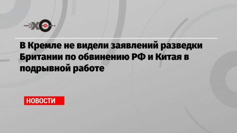 Общество: В Кремле не видели заявлений разведки Британии по обвинению РФ и Китая в подрывной работе