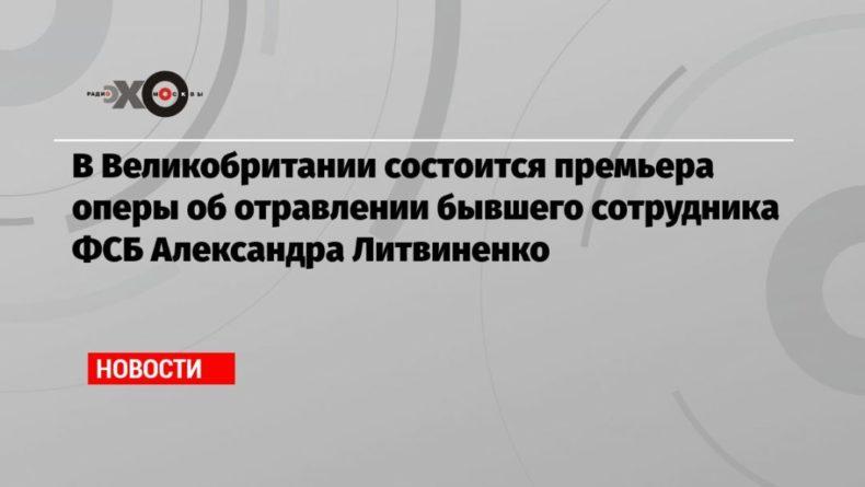 Общество: В Великобритании состоится премьера оперы об отравлении бывшего сотрудника ФСБ Александра Литвиненко