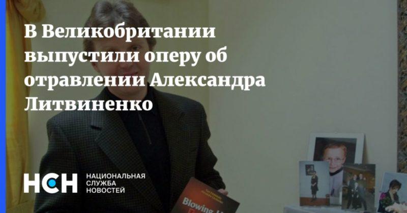 Общество: В Великобритании выпустили оперу об отравлении Александра Литвиненко