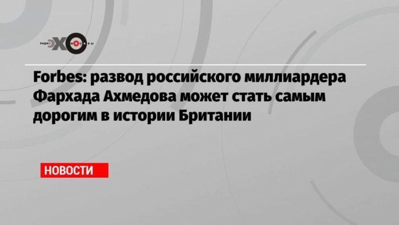 Общество: Forbes: развод российского миллиардера Фархада Ахмедова может стать самым дорогим в истории Британии