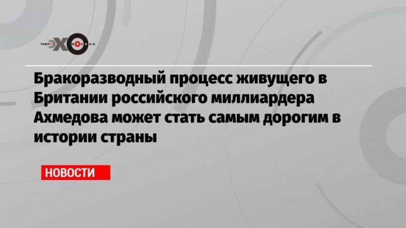 Общество: Бракоразводный процесс живущего в Британии российского миллиардера Ахмедова может стать самым дорогим в истории страны