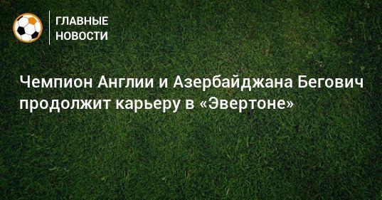 Общество: Чемпион Англии и Азербайджана Бегович продолжит карьеру в «Эвертоне»