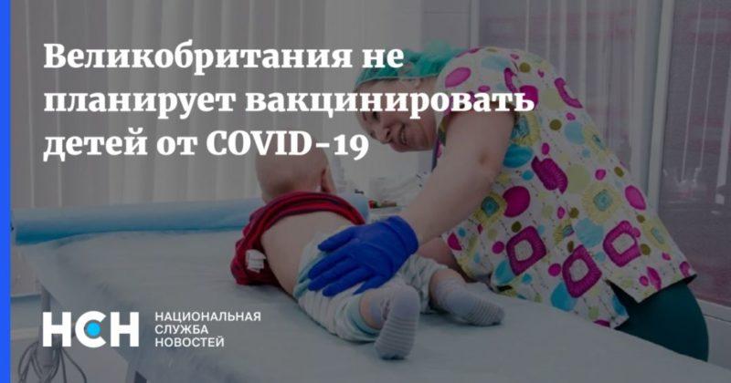 Общество: Великобритания не планирует вакцинировать детей от COVID-19
