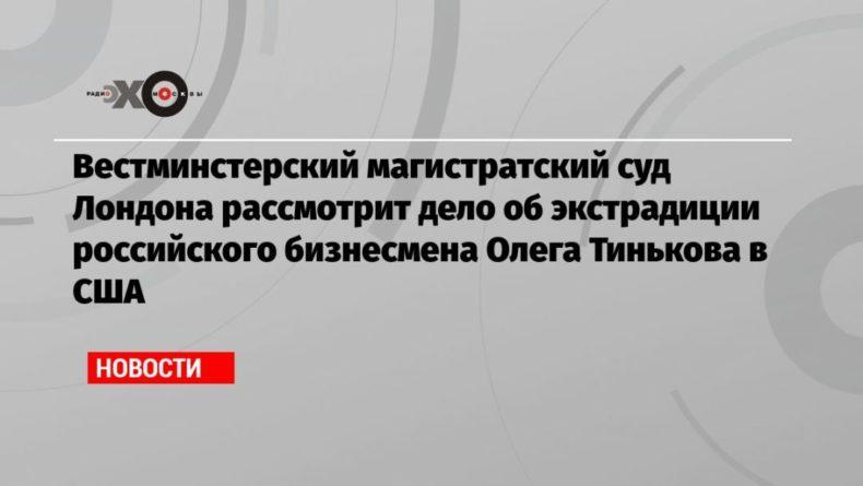 Общество: Вестминстерский магистратский суд Лондона рассмотрит дело об экстрадиции российского бизнесмена Олега Тинькова в США