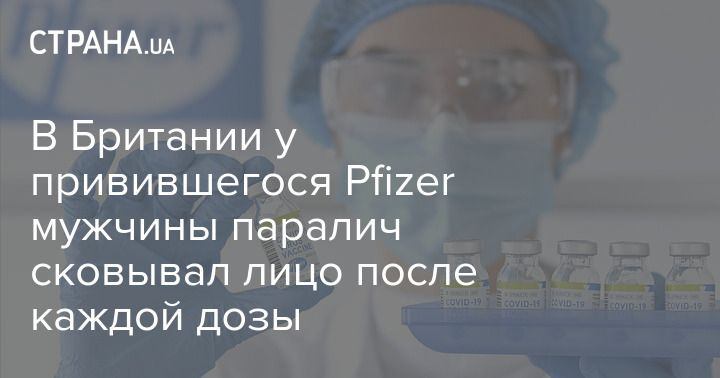 Общество: В Британии у привившегося Pfizer мужчины паралич сковывал лицо после каждой дозы