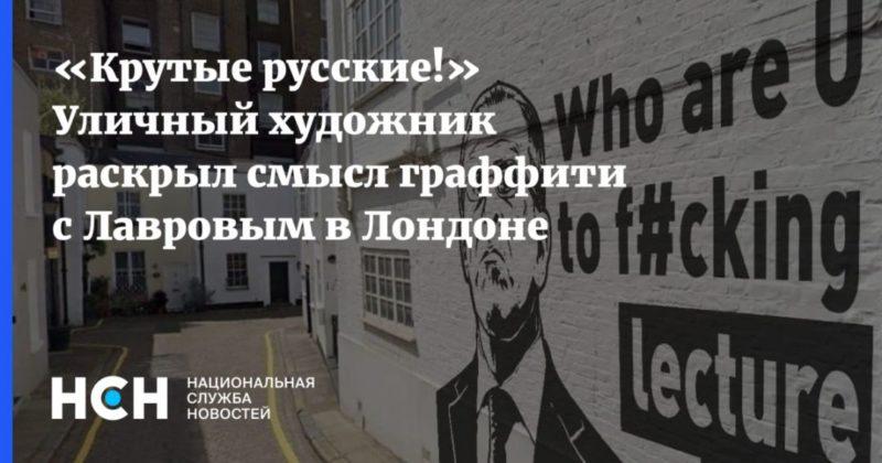 Общество: «Крутые русские!» Уличный художник раскрыл смысл граффити с Лавровым в Лондоне