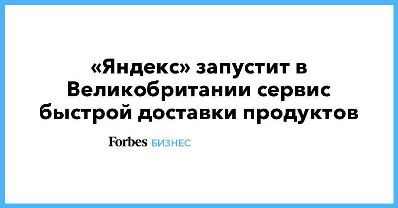 Общество: «Яндекс» запустит в Великобритании сервис быстрой доставки продуктов