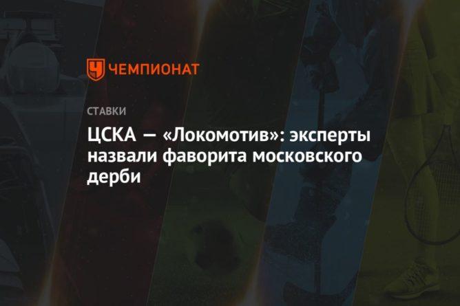Общество: ЦСКА — «Локомотив»: эксперты назвали фаворита московского дерби