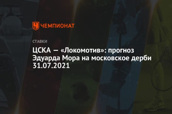 Общество: ЦСКА — «Локомотив»: прогноз Эдуарда Мора на московское дерби 31.07.2021
