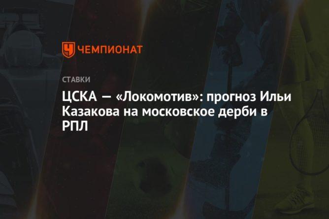 Общество: ЦСКА — «Локомотив»: прогноз Ильи Казакова на московское дерби в РПЛ