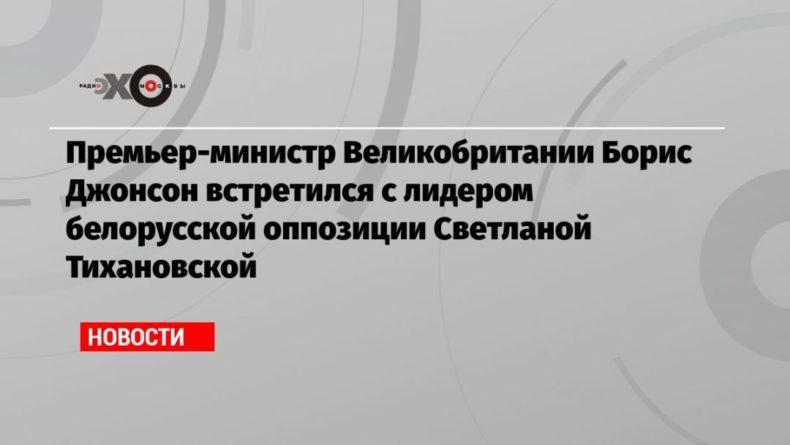 Общество: Премьер-министр Великобритании Борис Джонсон встретился с лидером белорусской оппозиции Светланой Тихановской