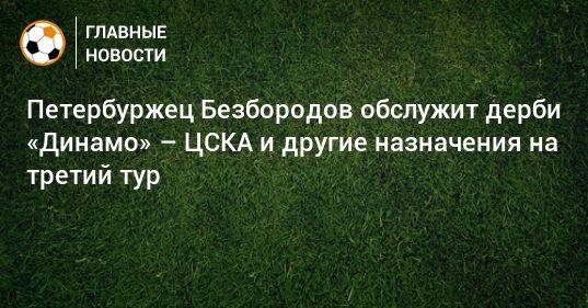 Общество: Петербуржец Безбородов обслужит дерби «Динамо» – ЦСКА и другие назначения на третий тур