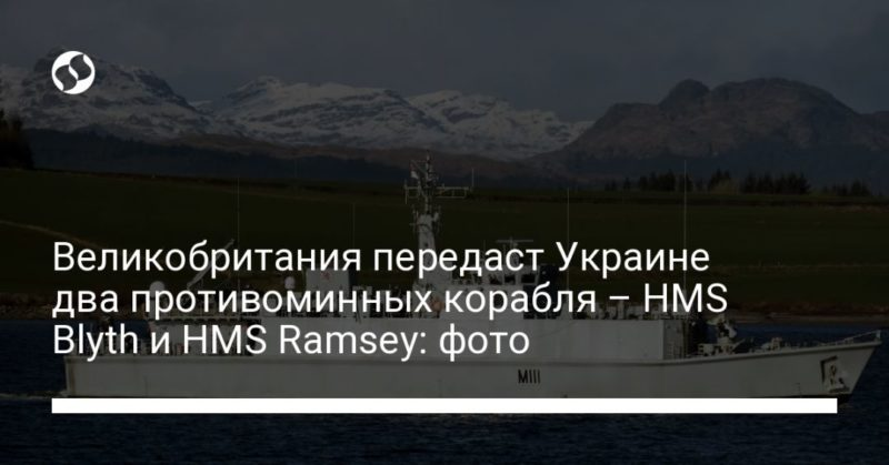 Общество: Великобритания передаст Украине два противоминных корабля – HMS Blyth и HMS Ramsey: фото