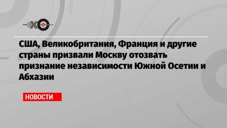 Общество: США, Великобритания, Франция и другие страны призвали Москву отозвать признание независимости Южной Осетии и Абхазии