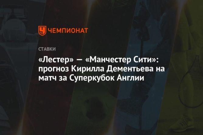 Общество: «Лестер» — «Манчестер Сити»: прогноз Кирилла Дементьева на матч за Суперкубок Англии