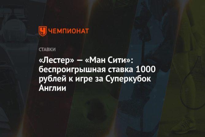 Общество: «Лестер» — «Ман Сити»: беспроигрышная ставка 1000 рублей к игре за Суперкубок Англии