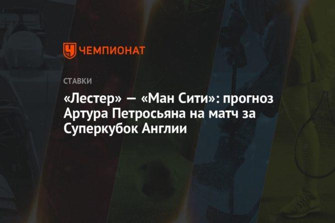 Общество: «Лестер» — «Ман Сити»: прогноз Артура Петросьяна на матч за Суперкубок Англии