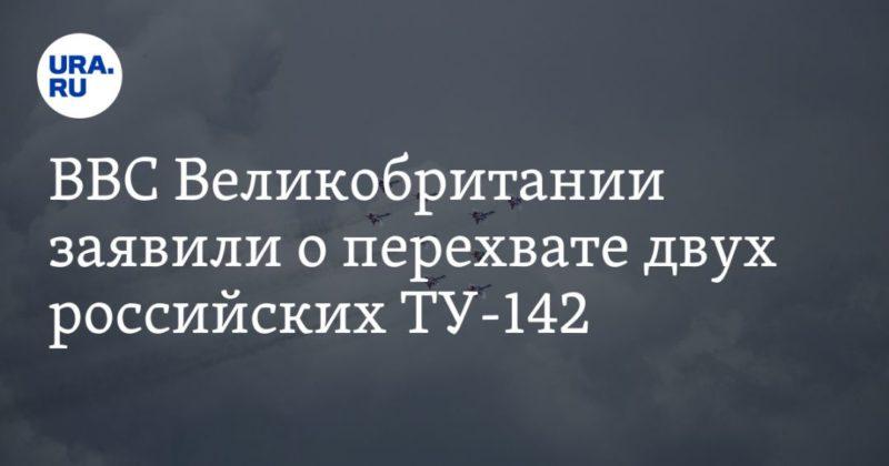 Общество: ВВС Великобритании заявили о перехвате двух российских ТУ-142