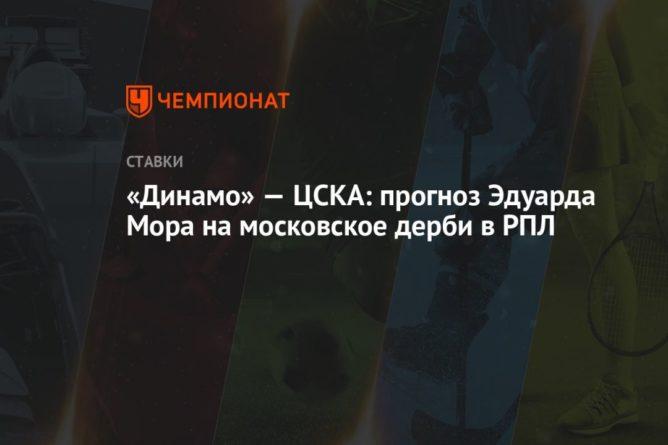 Общество: «Динамо» — ЦСКА: прогноз Эдуарда Мора на московское дерби в РПЛ