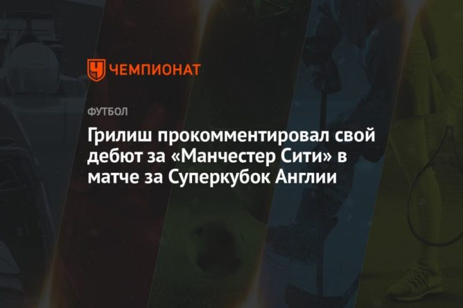 Общество: Грилиш прокомментировал свой дебют за «Манчестер Сити» в матче за Суперкубок Англии