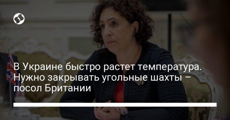 Общество: В Украине быстро растет температура. Нужно закрывать угольные шахты – посол Британии