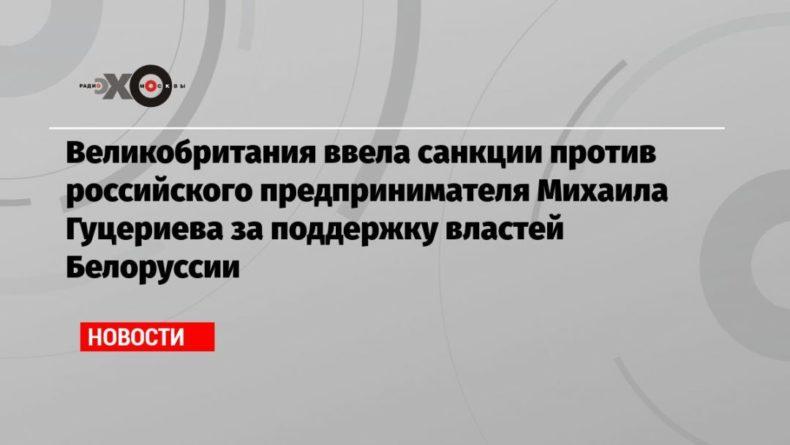 Общество: Великобритания ввела санкции против российского предпринимателя Михаила Гуцериева за поддержку властей Белоруссии